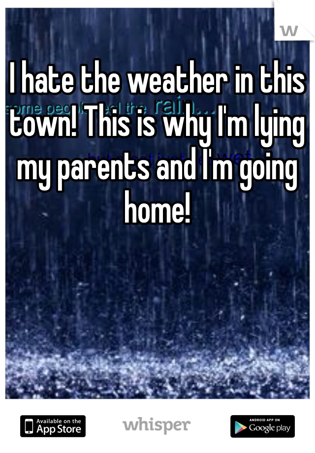 I hate the weather in this town! This is why I'm lying my parents and I'm going home!