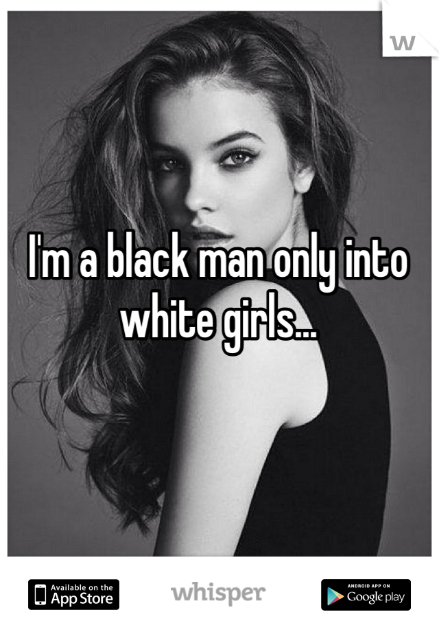 I'm a black man only into white girls...
