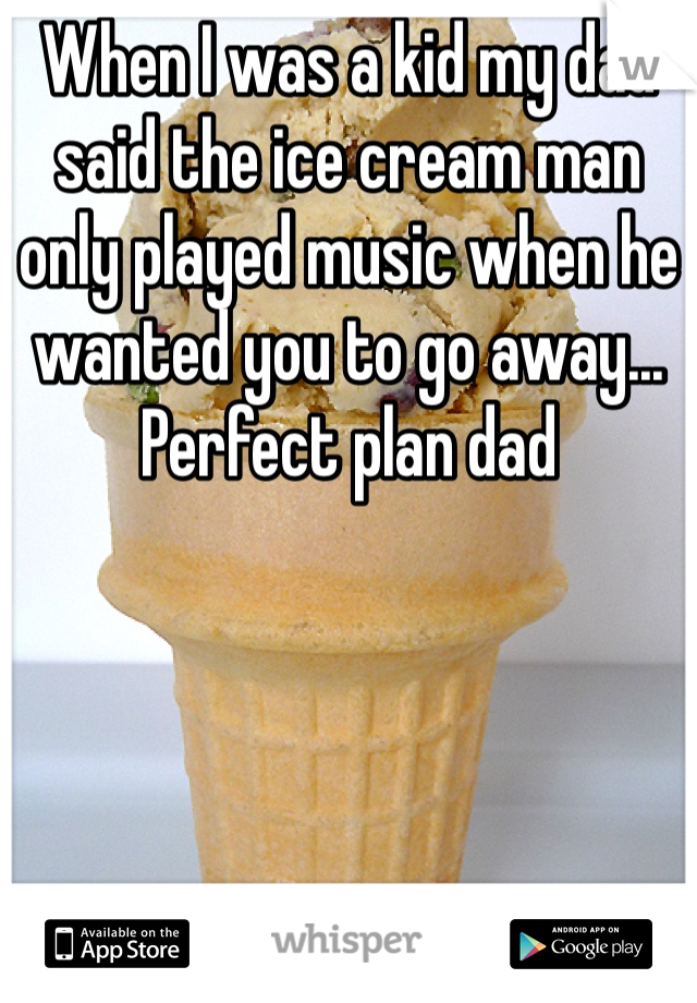 When I was a kid my dad said the ice cream man only played music when he wanted you to go away... Perfect plan dad