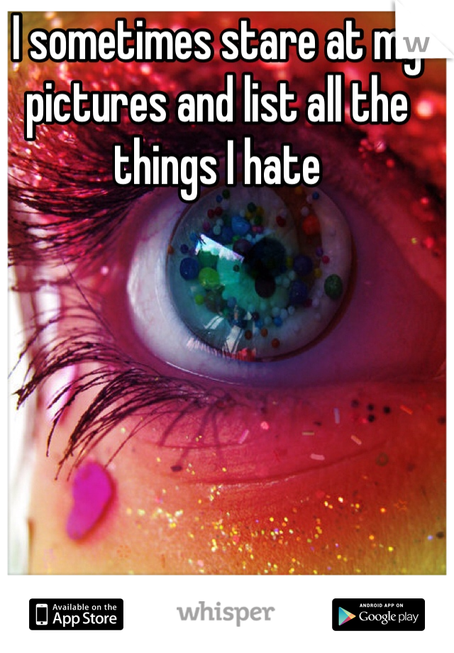 I sometimes stare at my pictures and list all the things I hate