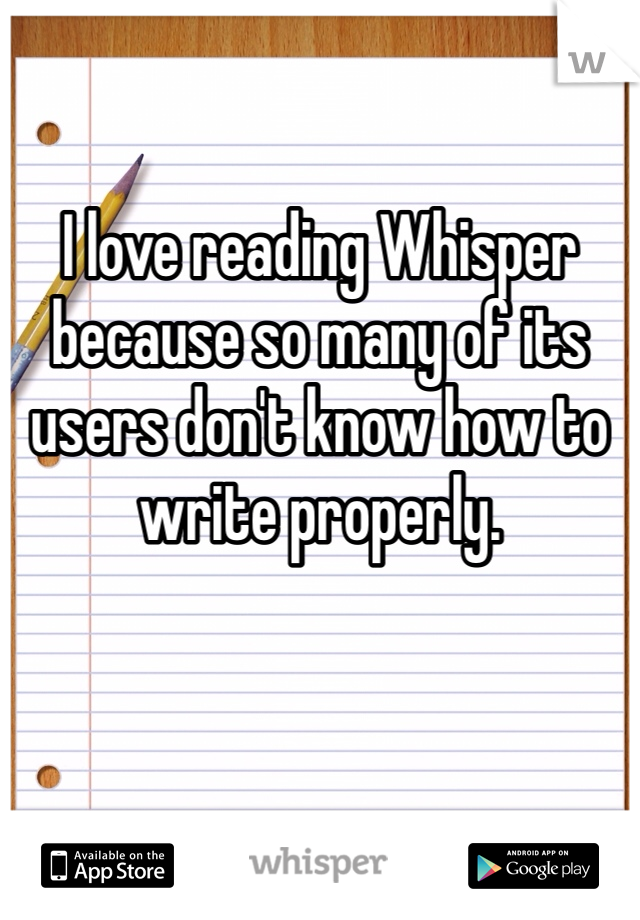 I love reading Whisper because so many of its users don't know how to write properly.