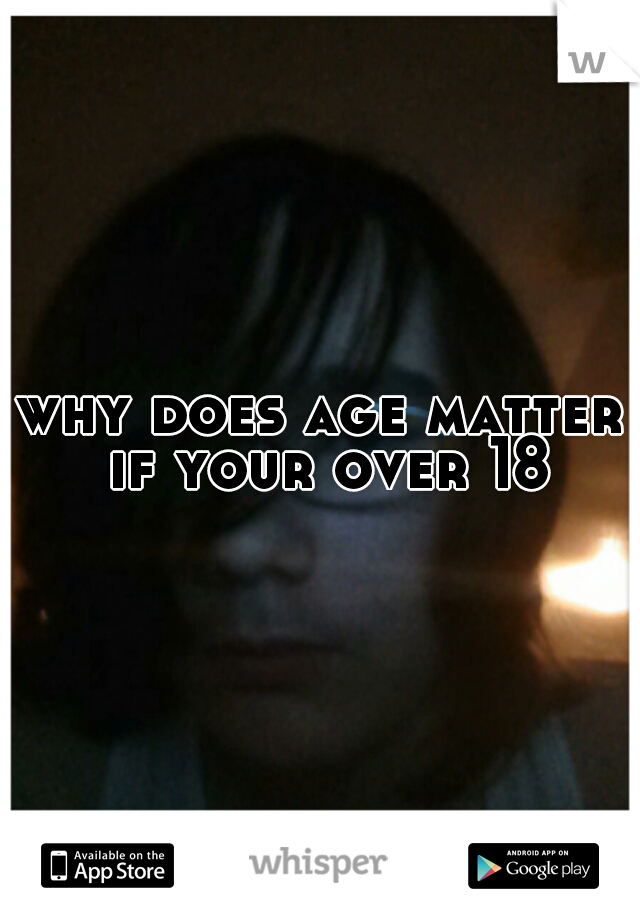 why does age matter if your over 18