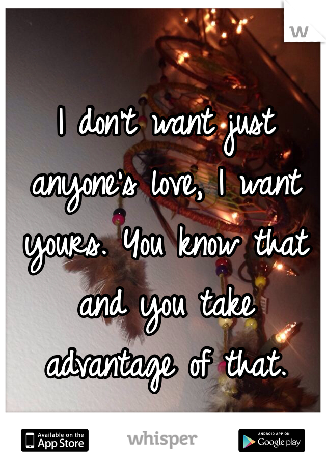 I don't want just anyone's love, I want yours. You know that and you take advantage of that.