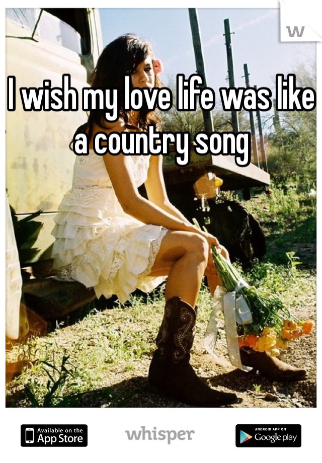 I wish my love life was like a country song