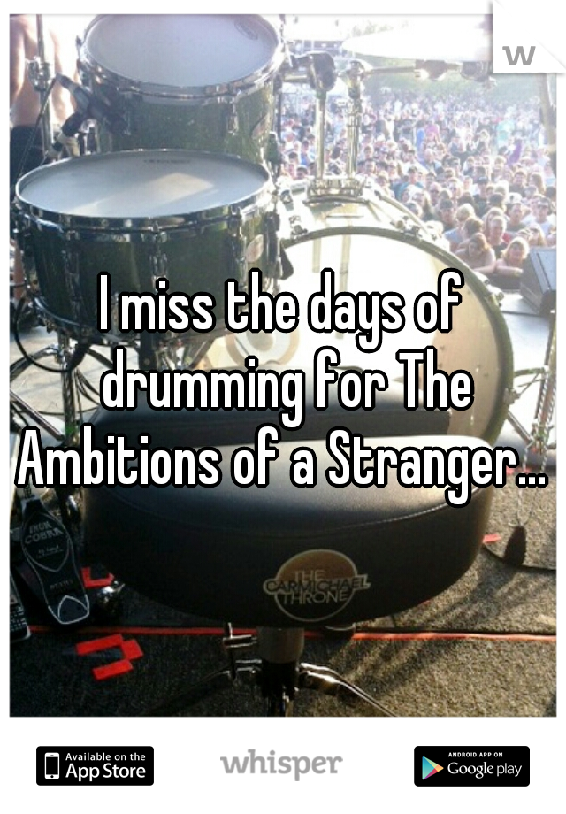 I miss the days of drumming for The Ambitions of a Stranger...