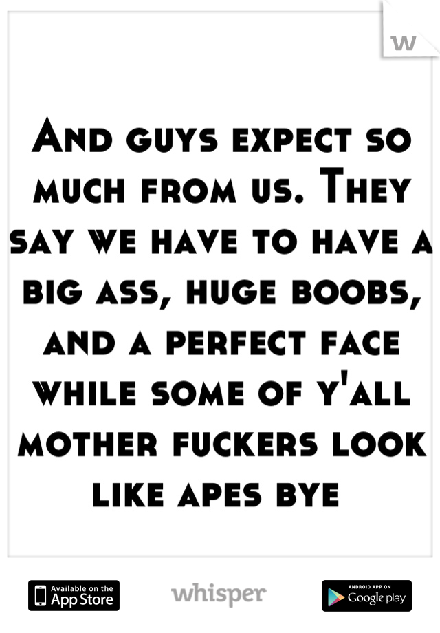 And guys expect so much from us. They say we have to have a big ass, huge boobs, and a perfect face while some of y'all mother fuckers look like apes bye