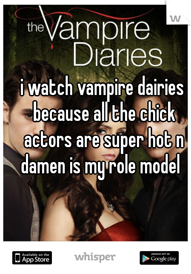 i watch vampire dairies because all the chick actors are super hot n damen is my role model