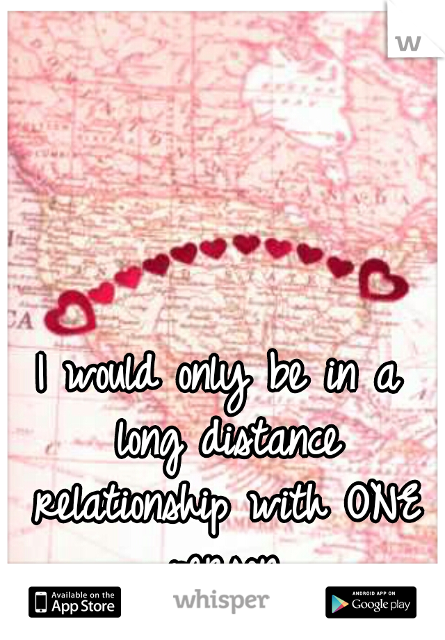 I would only be in a long distance relationship with ONE person.