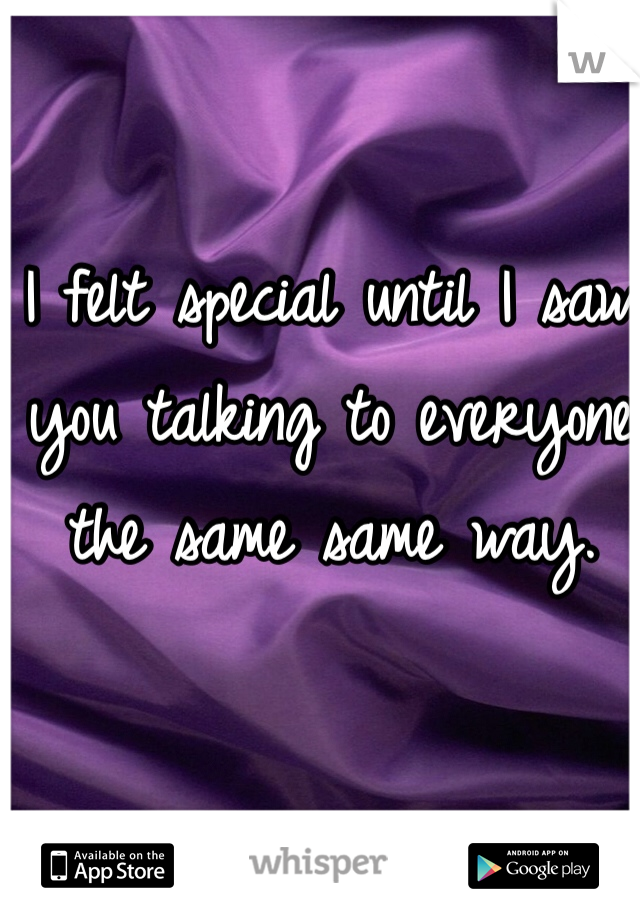 I felt special until I saw  you talking to everyone the same same way.