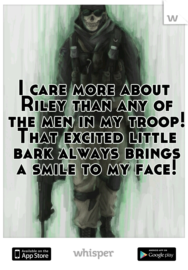 I care more about Riley than any of the men in my troop! That excited little bark always brings a smile to my face!