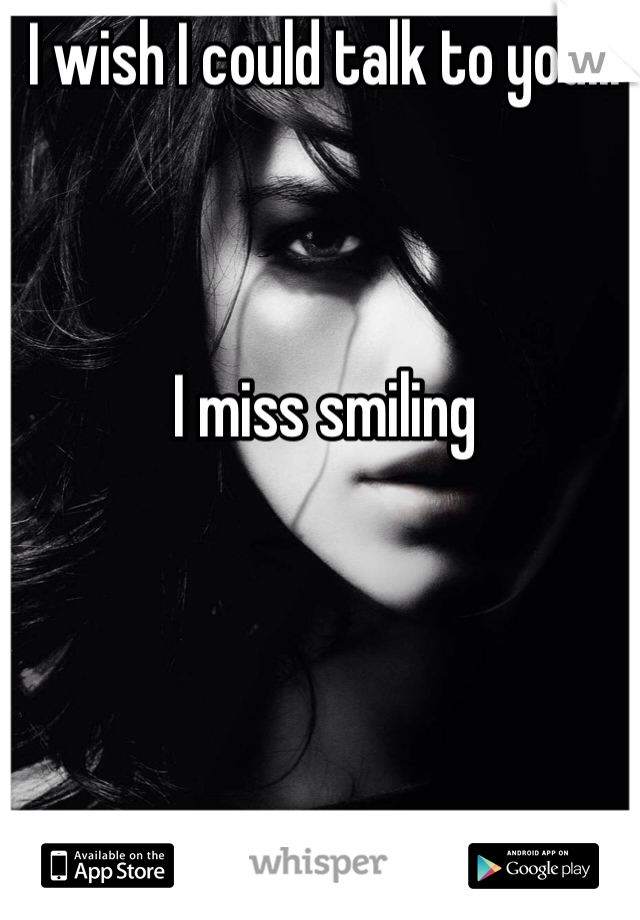 I wish I could talk to you...     I miss smiling