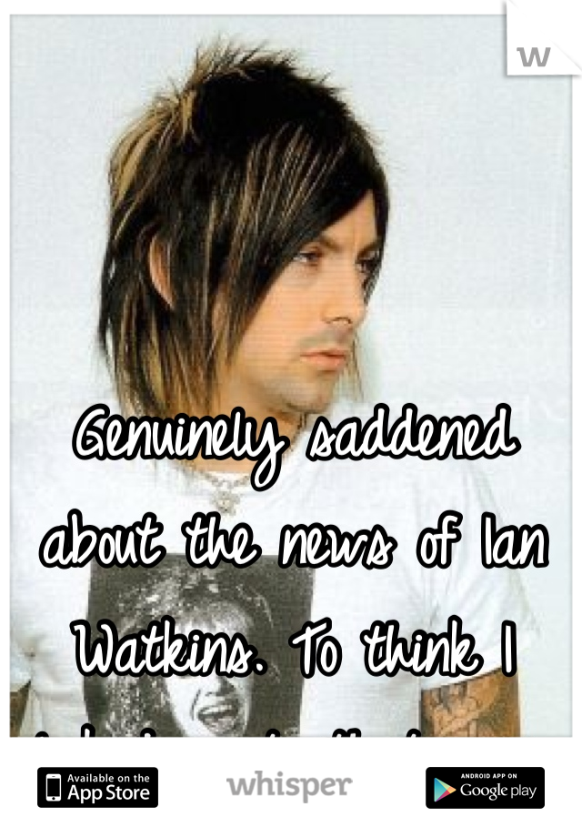 Genuinely saddened about the news of Ian Watkins. To think I looked up to that man.