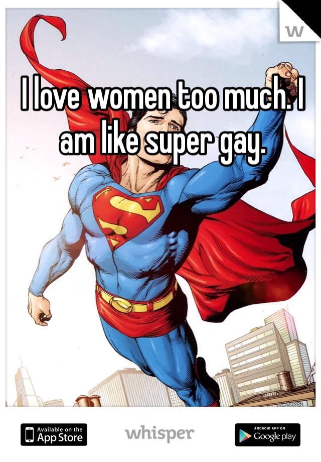 I love women too much. I am like super gay.