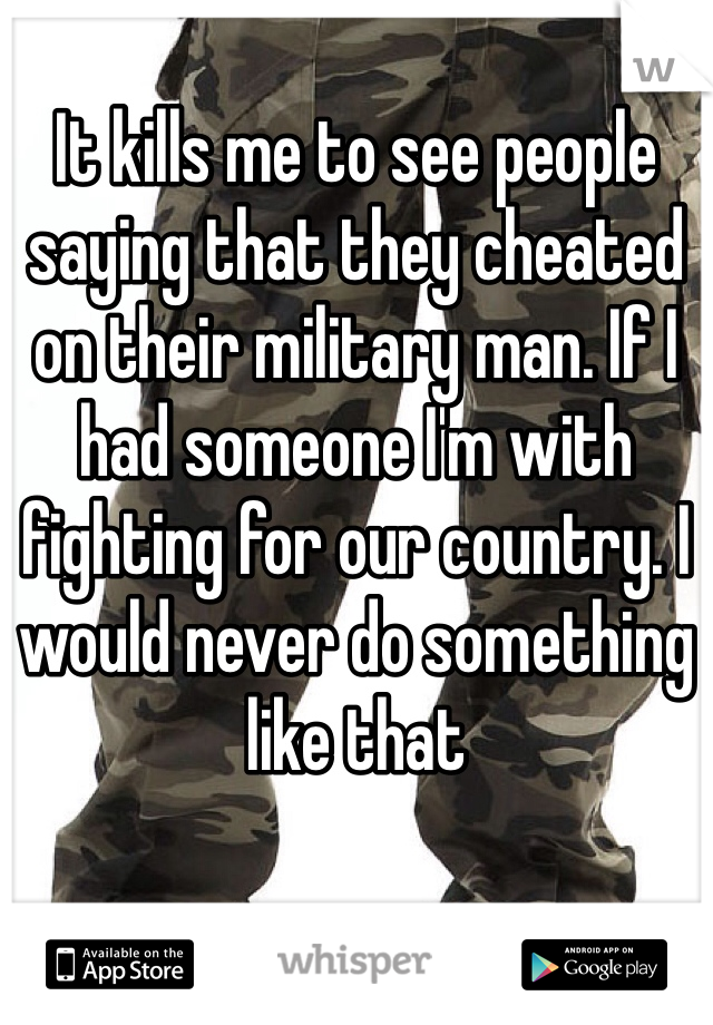 It kills me to see people saying that they cheated on their military man. If I had someone I'm with fighting for our country. I would never do something like that