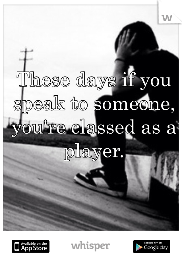 These days if you speak to someone, you're classed as a player.