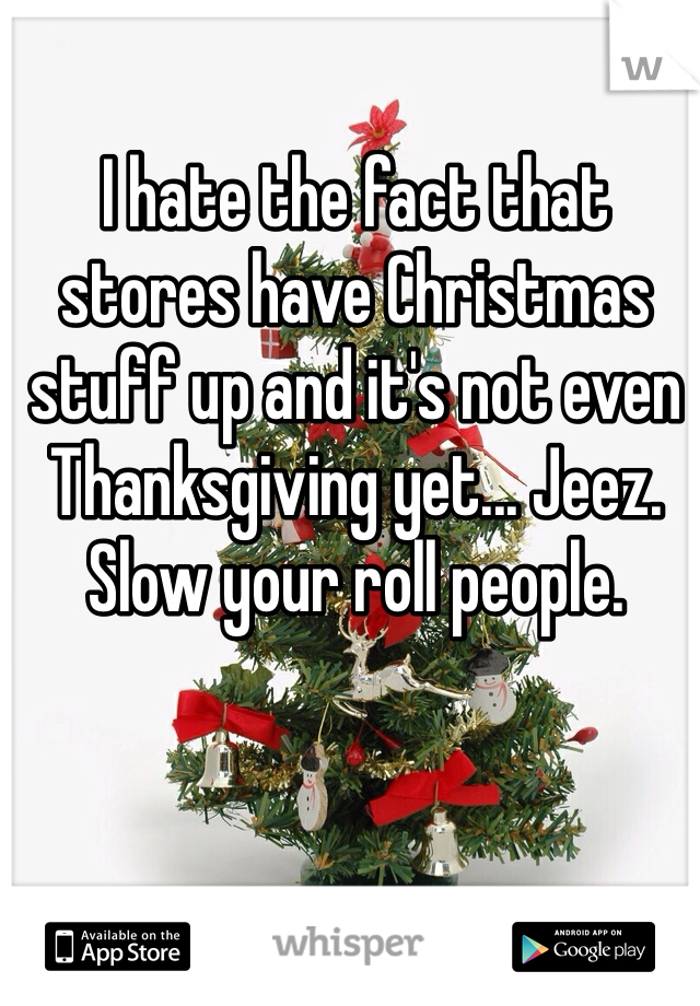 I hate the fact that stores have Christmas stuff up and it's not even Thanksgiving yet... Jeez. Slow your roll people.