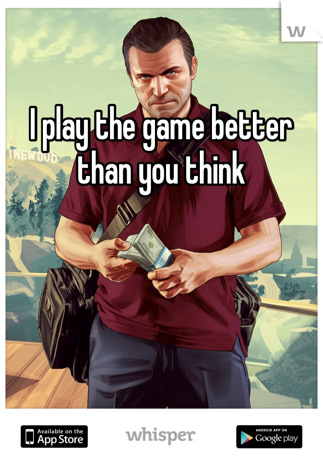 I play the game better than you think