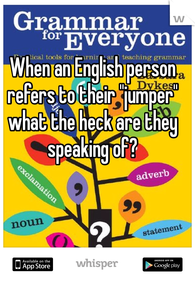 """When an English person refers to their """"jumper"""" what the heck are they speaking of?"""