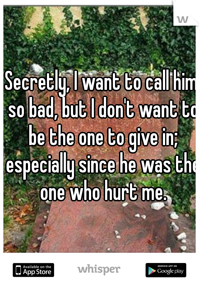 Secretly, I want to call him so bad, but I don't want to be the one to give in; especially since he was the one who hurt me.
