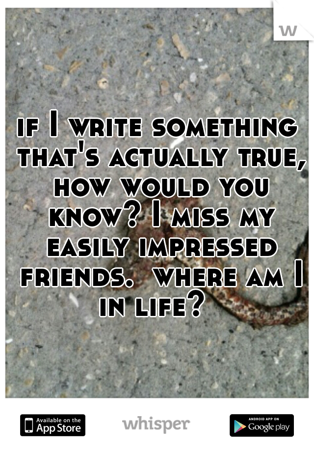 if I write something that's actually true, how would you know? I miss my easily impressed friends.  where am I in life?