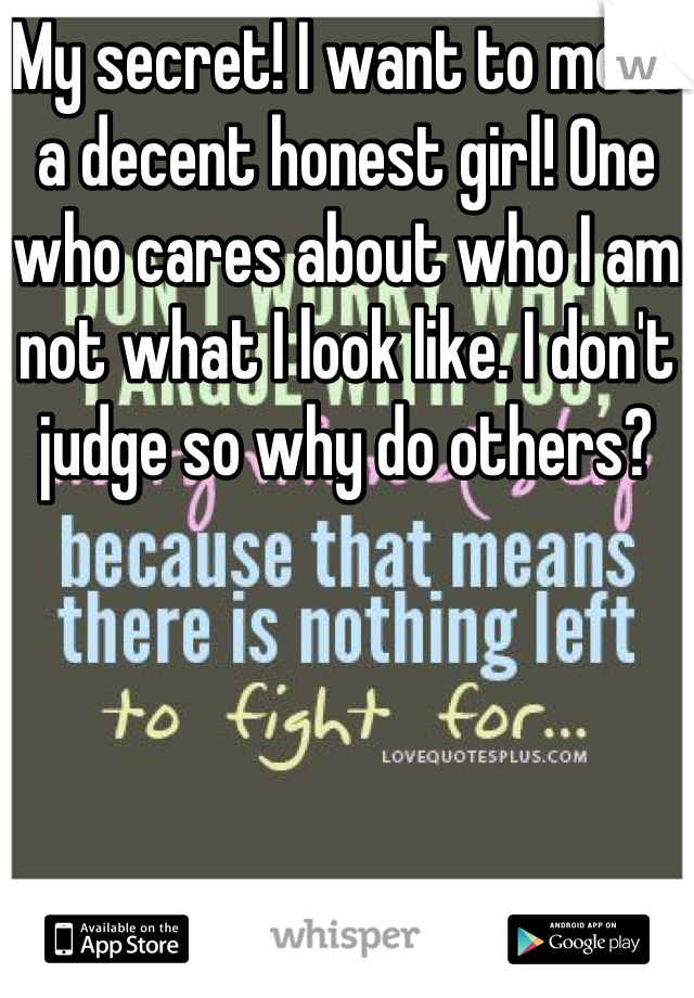 My secret! I want to meet a decent honest girl! One who cares about who I am not what I look like. I don't judge so why do others?