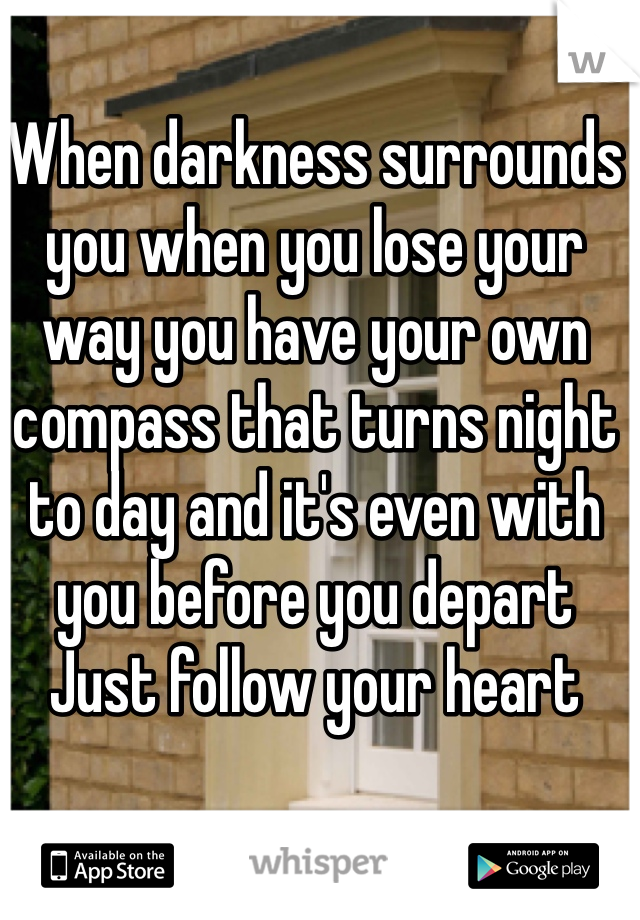 When darkness surrounds you when you lose your way you have your own compass that turns night to day and it's even with you before you depart Just follow your heart