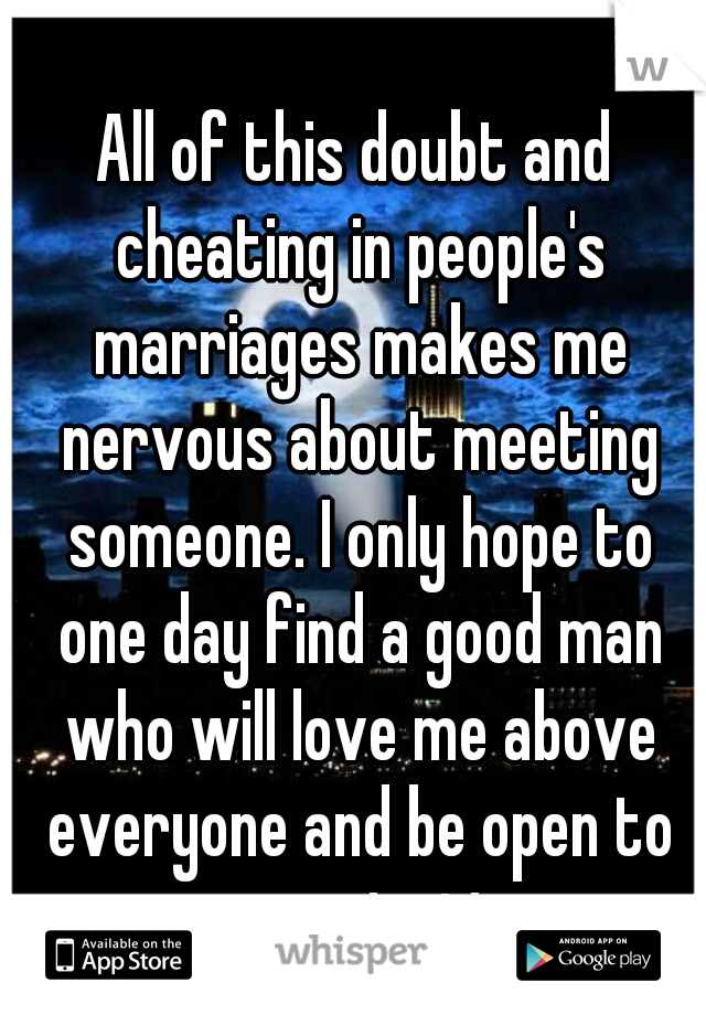 All of this doubt and cheating in people's marriages makes me nervous about meeting someone. I only hope to one day find a good man who will love me above everyone and be open to communication.