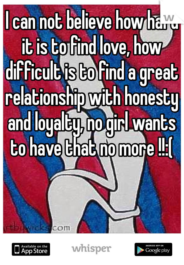 I can not believe how hard it is to find love, how difficult is to find a great relationship with honesty and loyalty, no girl wants to have that no more !!:(