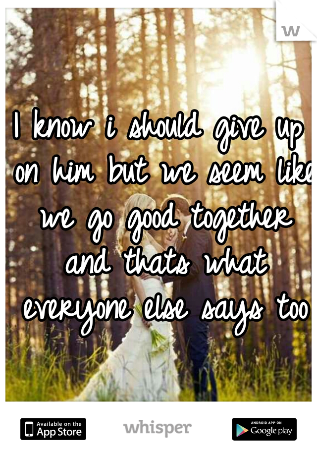 I know i should give up on him but we seem like we go good together and thats what everyone else says too