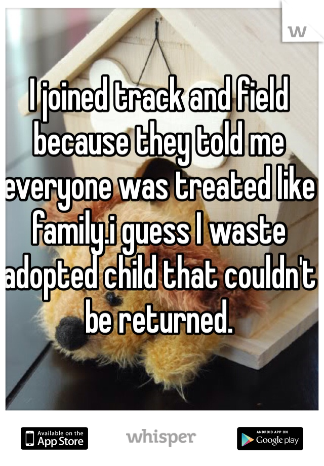 I joined track and field because they told me everyone was treated like family.i guess I waste adopted child that couldn't be returned.