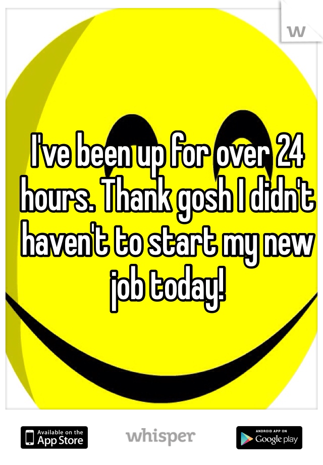 I've been up for over 24 hours. Thank gosh I didn't haven't to start my new job today!