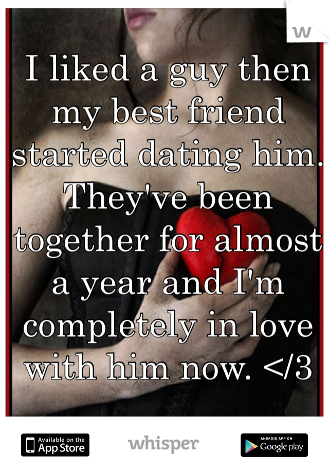 I liked a guy then my best friend started dating him. They've been together for almost a year and I'm completely in love with him now. </3