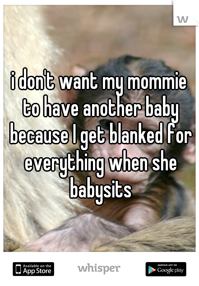 i don't want my mommie to have another baby because I get blanked for everything when she babysits