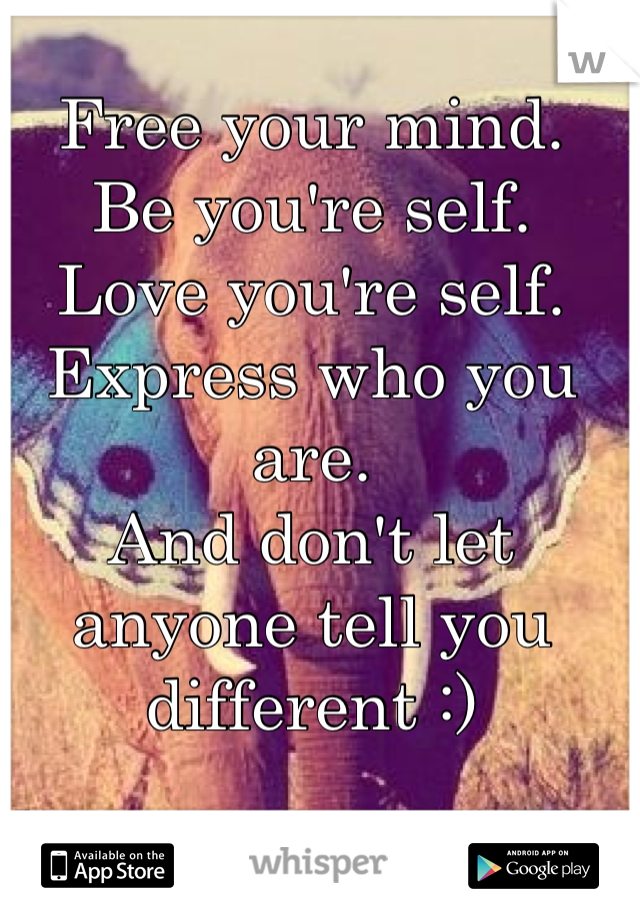 Free your mind. Be you're self. Love you're self. Express who you are. And don't let anyone tell you different :)