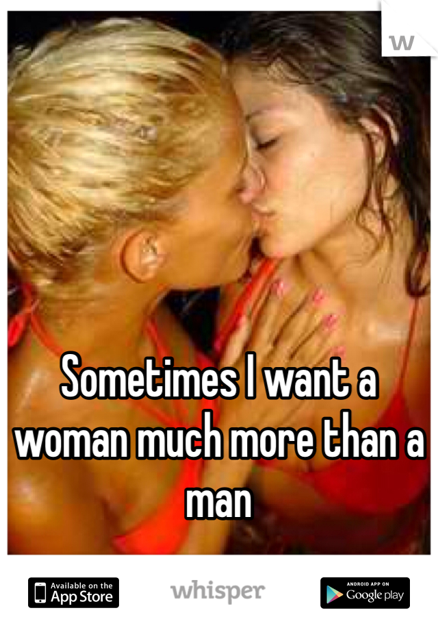 Sometimes I want a woman much more than a man