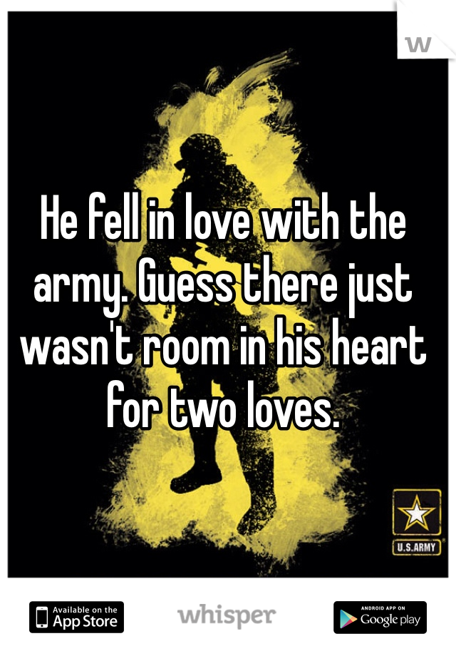 He fell in love with the army. Guess there just wasn't room in his heart for two loves.