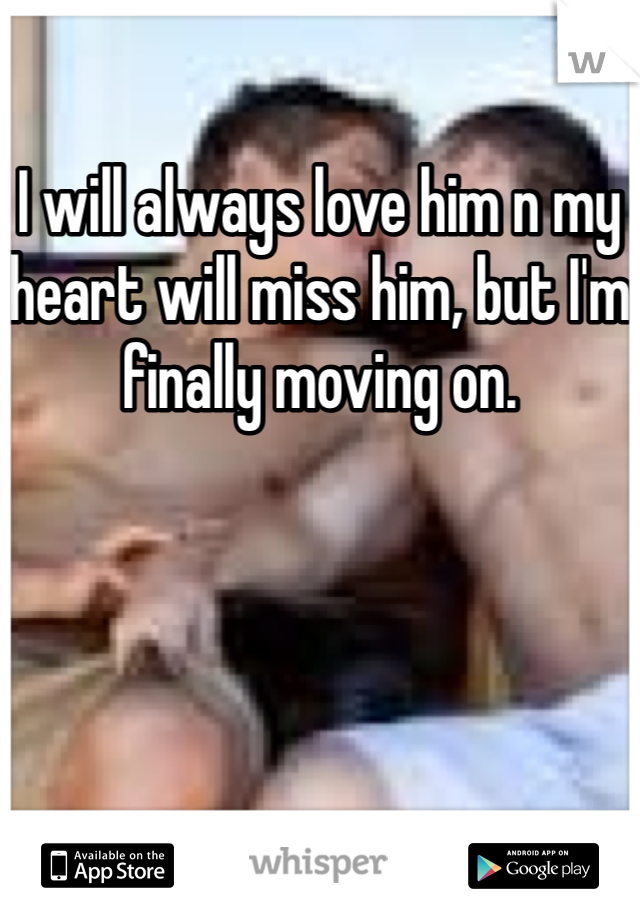 I will always love him n my heart will miss him, but I'm finally moving on.