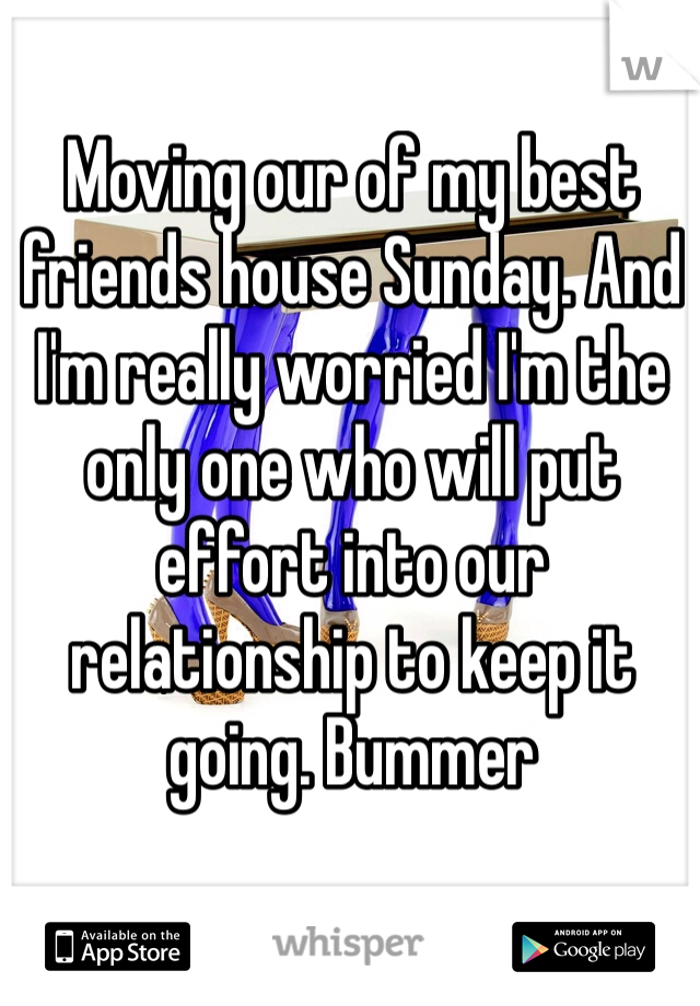 Moving our of my best friends house Sunday. And I'm really worried I'm the only one who will put effort into our relationship to keep it going. Bummer