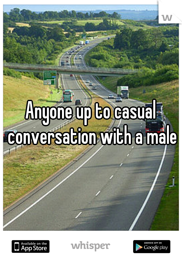 Anyone up to casual conversation with a male