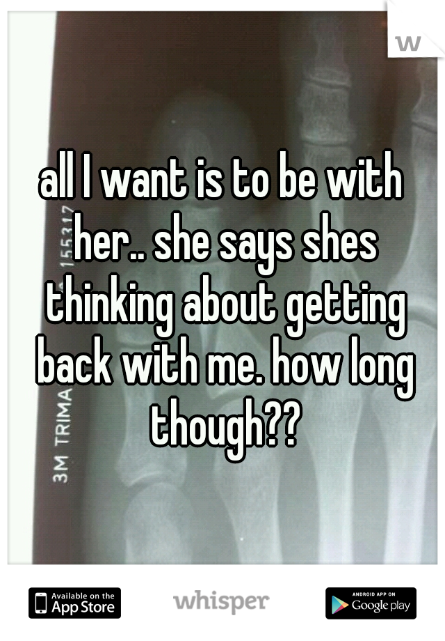 all I want is to be with her.. she says shes thinking about getting back with me. how long though??
