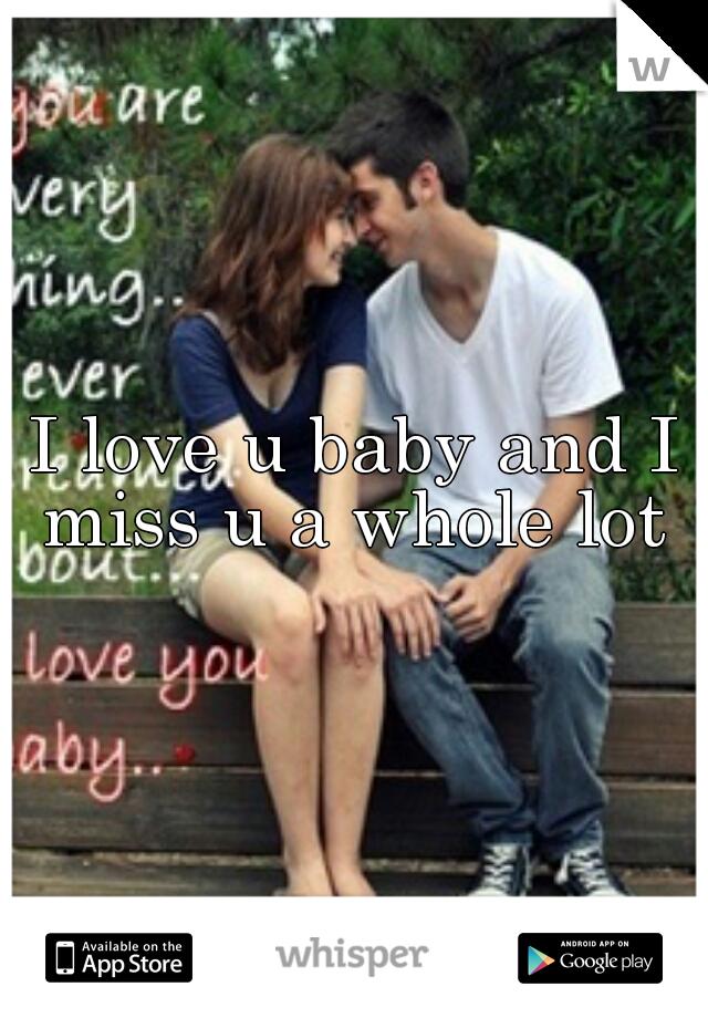 I love u baby and I miss u a whole lot