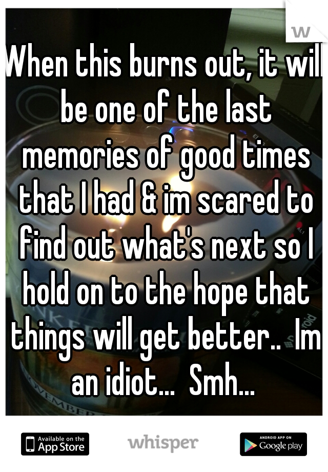 When this burns out, it will be one of the last memories of good times that I had & im scared to find out what's next so I hold on to the hope that things will get better..  Im an idiot...  Smh...