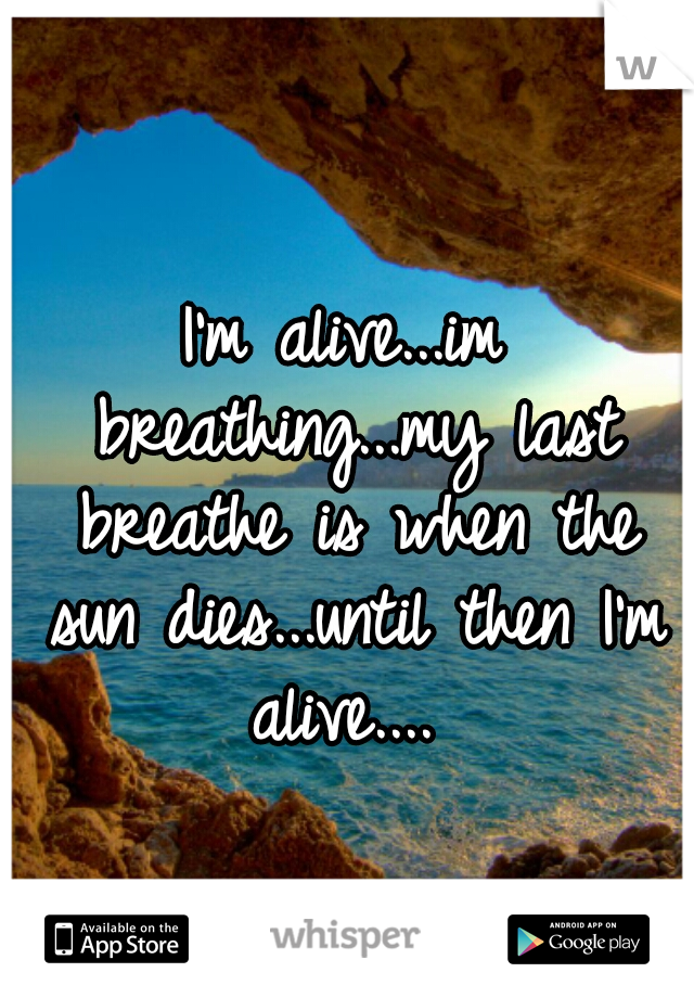 I'm alive...im breathing...my last breathe is when the sun dies...until then I'm alive....