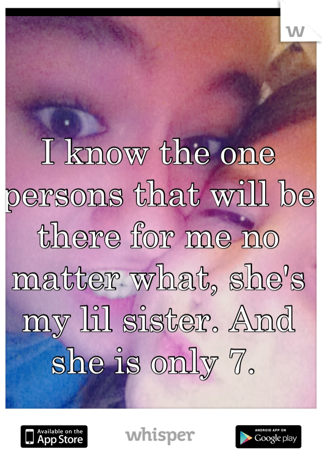 I know the one persons that will be there for me no matter what, she's my lil sister. And she is only 7.