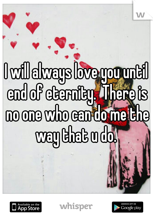 I will always love you until end of eternity.  There is no one who can do me the way that u do.