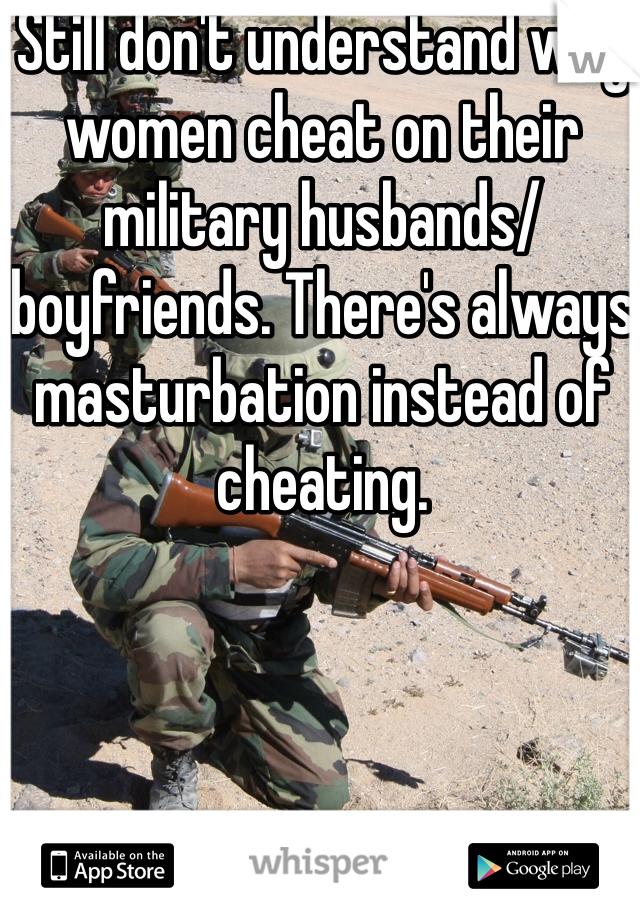 Still don't understand why women cheat on their military husbands/boyfriends. There's always masturbation instead of cheating.