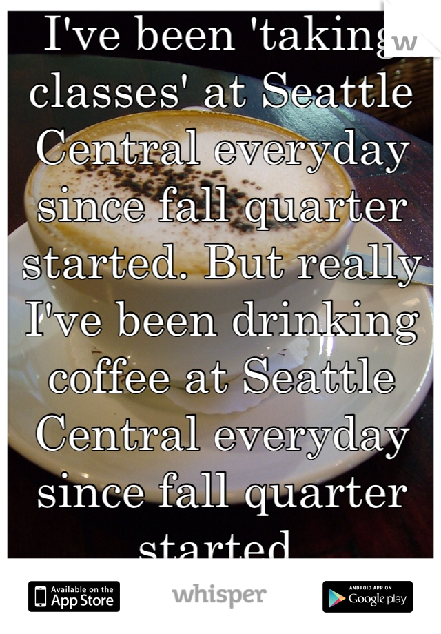 I've been 'taking classes' at Seattle Central everyday since fall quarter started. But really I've been drinking coffee at Seattle Central everyday since fall quarter started.