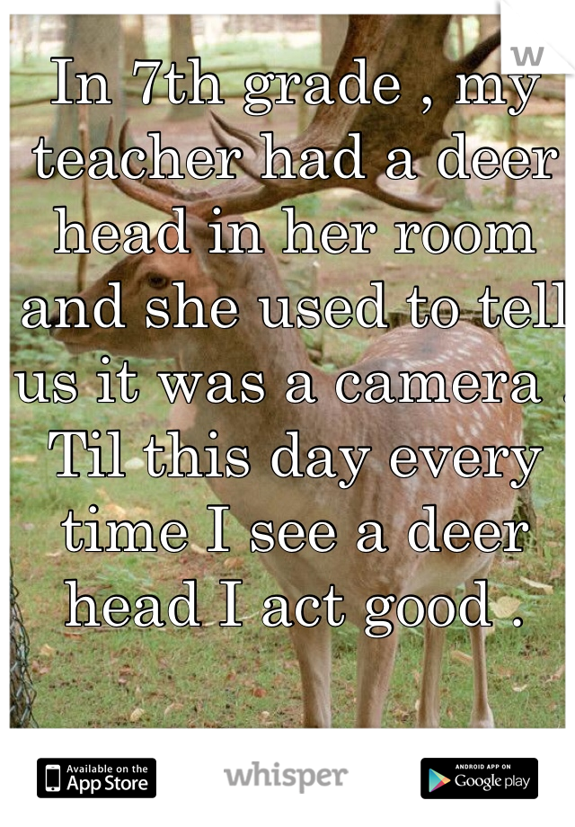 In 7th grade , my teacher had a deer head in her room and she used to tell us it was a camera . Til this day every time I see a deer head I act good .