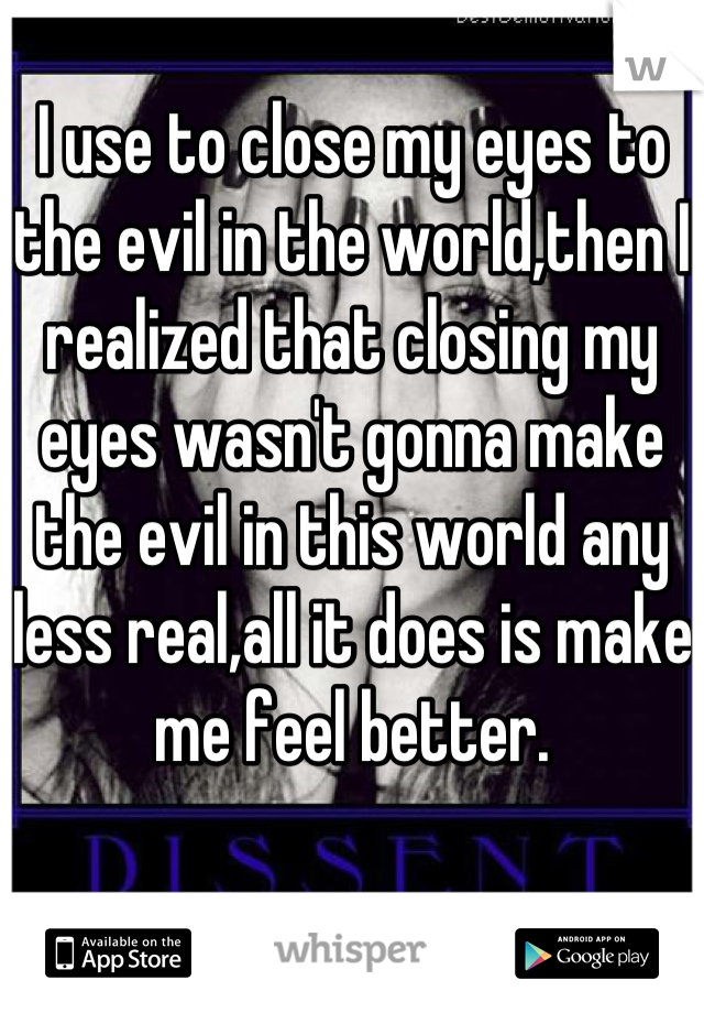 I use to close my eyes to the evil in the world,then I realized that closing my eyes wasn't gonna make the evil in this world any less real,all it does is make me feel better.