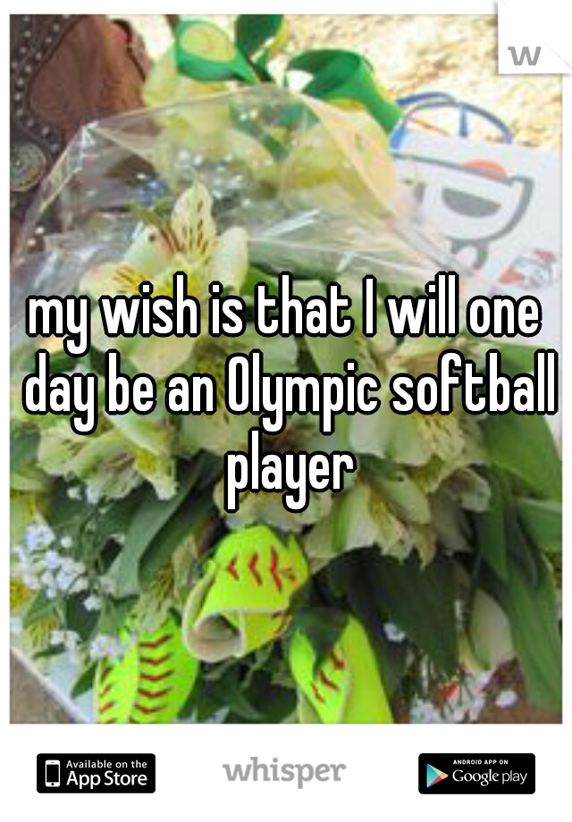 my wish is that I will one day be an Olympic softball player